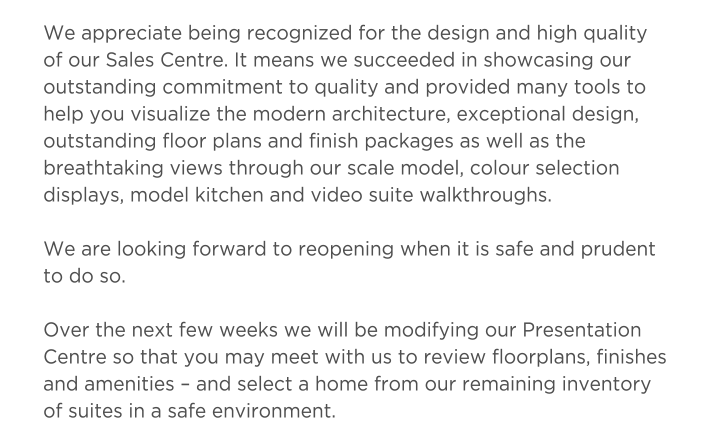 We are looking forward to reopening when it is safe and prudent to do so. Over the next few weeks we will be modifying our Presentation Centre so that you may meet with us to review floorplans, finishes and amenities – and select a home from our remaining inventory of suites in a safe environment.