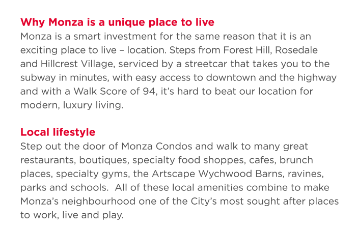 Location, Location, Location Why Monza is a unique place to live Monza is a smart investment for the same reason that it is an exciting place to live – location. Steps from Forest Hill, Rosedale and Hillcrest Village, serviced by a streetcar that takes you to the subway in minutes, with easy access to downtown and the highway and with a Walk Score of 94, it's hard to beat our location for modern, luxury living.